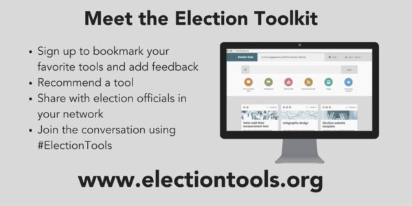 Meet the Election Toolkit. Sign up to bookmark your favorite tools and add feedback. Recommend a tool. Share with election officials in your network. Join the conversation using #ElectionTools. www.electiontools.org